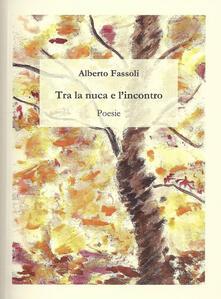 Tra la nuca e l'incontro - Alberto Fassoli - copertina