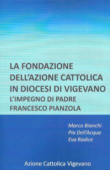 La fondazione dell'azione cattolica in diocesi di Vigevano. L'impegno di padre Francesco Pianzola - Marco Bianchi,Pia Rosa Dell'Acqua,Eva Radice - copertina