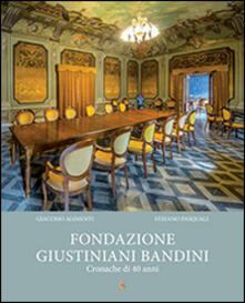 Fondazione Giustiniani Bandini. Cronache di 40 anni - Giacomo Alimenti,Stefano Pasquali - copertina