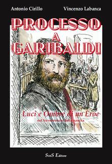 Processo a Garibaldi. Luci e ombre di un eroe nel bicentenario dalla nascita - Vincenzo Labanca,Antonio Cirillo - copertina