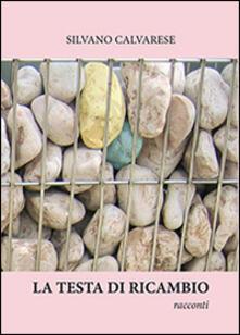 La testa di ricambio - Silvano Calvarese - copertina
