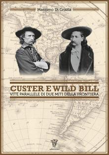 Custer e Wild Bill. Vite parallele di due miti della frontiera - Massimo Di Grazia - copertina