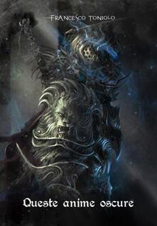 Queste oscure anime. Da Demon's Souls a Bloodborne. Incursioni, escursioni, suggestioni - Francesco Toniolo - copertina