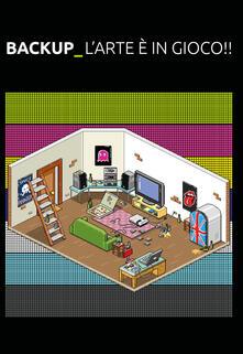 Back-Up. L'arte è in gioco!! Game Art. Game Culture. Virtual Reality. Development. Publishing - copertina