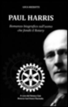 Paul Harris. Romanzo biografico sull'uomo che fondò il Rotary - copertina