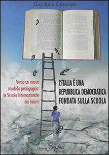 L' Italia è una Repubblica democratica fondata sulla scuola. Verso un nuovo modello pedagogico. La Scuola internazionale dei talenti - Giordano Casonato - copertina
