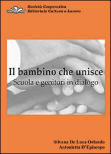 Il bambino che unisce. Scuola e genitori in dialogo - Silvana De Luca Orlando,Antonietta D'Episcopo - copertina