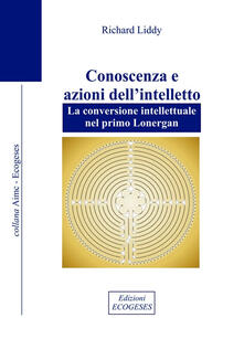 Conoscenza e azioni dell'intelletto. La conversione intellettuale nel primo Lonergan - Richard M. Liddy - copertina