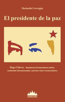 Presidente De La Paz. Hugo Chavez. Resistenza all'imperialismo bellico, solidarietà internazionalista, cammino verso l'ecosocialismo (El) - Marinella Correggia - copertina