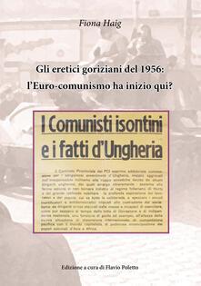 Gli eretici goriziani del 1956: l'Euro-comunismo ha inizio qui? I comunisti isontini e i fatti d'Ungheria - Fiona Haig - copertina