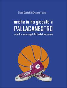 Anche io ho giocato a pallacanestro. Ricordi e personaggi del basket parmense - Graziano Tonelli,Paolo Gandolfi - copertina