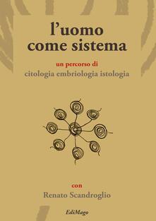 L' uomo come sistema. Un percorso di citologia embriologia istologia - Renato Scandroglio - copertina