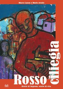 Rosso ciliegia. Storie di impresa, storie di vita - Mario Arosio,Marco Lanza - copertina
