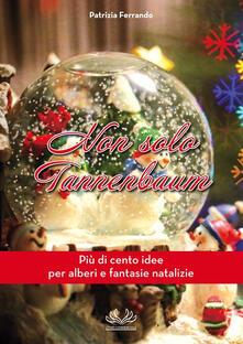 Non solo Tannenbaum. Più di cento idee per alberi e fantasie natalizie - Patrizia Ferrando - copertina
