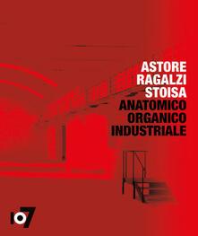 Anatomico organico industriale. Astore Ragalzi Stoisa. Ediz. italiana e inglese - copertina