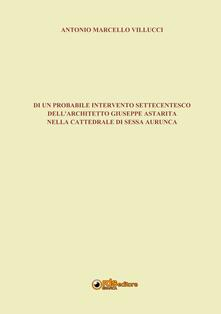 Di un probabile intervento settecentesco dell'architetto Giuseppe Astarita nella cattedrale di Sessa Aurunca - Antonio Marcello Villucci - copertina