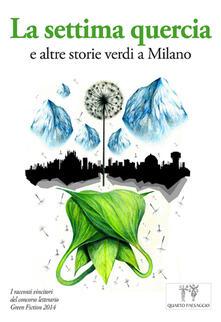 La settima quercia e altre storie verdi a Milano. I racconti vincitori del Concorso letterario Green fiction 2014 - copertina