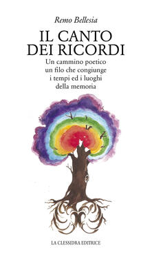 Il canto dei ricordi. Un cammino poetico, un filo che congiunge i tempi ed i luoghi della memoria - Remo Bellesia - copertina