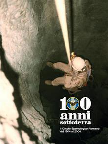 100 anni sottoterra. Il Circolo speleologico romano dal 1904 al 2004 - copertina