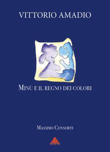 Amadio Vittorio. Minù e il regno dei colori - Massimo Consorti - copertina