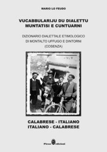 Vucabbulariju du dialettu muntatisi e cuntuarni. Dizionario dialettale etimologico di Montalto Uffugo e dintorni (Cosenza) - Mario Lo Feudo - copertina