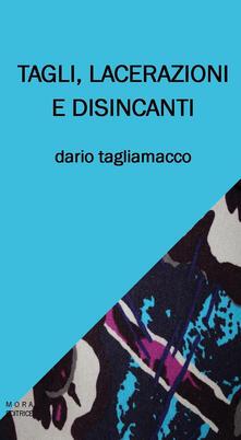 Tagli, lacerazioni e disincanti - Dario Tagliamacco - copertina