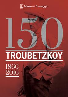 150 Troubetzkoy (1866-2016). Catalogo della mostra (Verbania, 4 giugno-30 ottobre 2016). Ediz. multilingue - copertina