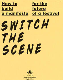 How to build a manifesto for the future of a festival. Switch the scene. Ediz. italiana e inglese - copertina