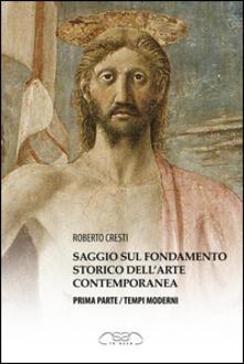 Saggio sul fondamento storico dell'arte contemporanea. Parte prima: tempi moderni - Roberto Cresti - copertina
