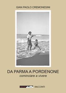 Da Parma a Pordenone. Cominciare a vivere - Gian Paolo Cremonesini - copertina