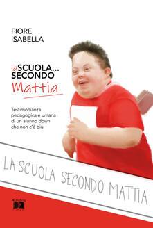 La scuola... secondo Mattia. Testimonianza pedagogica e umana di un alunno down che non c'è più - Isabella Fiore - copertina