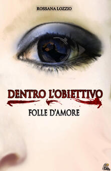 Dentro l'obiettivo. Folle d'amore - Rossana Lozzio - copertina