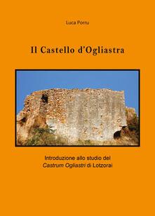Il castello d'Ogliastra. Introduzione allo studio del Castrum Ogliastri di Lotzorai - Luca Porru - copertina
