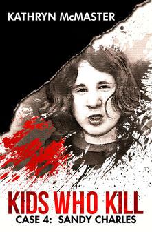 Kids who kill. Case 4: Sandy Charles - Kathryn McMaster - copertina