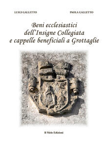 Beni ecclesiastici dell'Insigne Collegiata e cappelle beneficiali a Grottaglie - Luigi Galletto,Paola Galletto - copertina