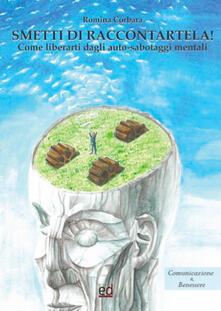 Smetti di raccontartela! Come liberarti dagli auto-sabotaggi mentali - Romina Corbara - copertina