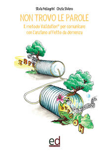 Non trovo le parole. Il metodo Validation per comunicare con l'anziano affetto da demenza - Silvia Pellegrini,C. Siviero - copertina