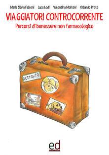 Viaggiatori controcorrente. Percorsi di benessere non farmacologico - Maria Silvia Falconi,Luca Lodi,Valentina Molteni - copertina