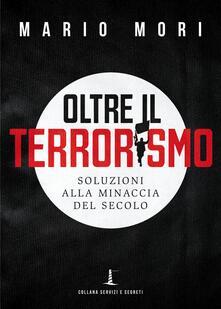 Oltre il terrorismo. Soluzioni alla minaccia del secolo - Mario Mori - copertina