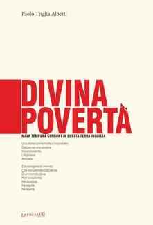 Divina povertà. Mala tempora currunt in questa terra inquieta - Paolo Triglia Alberti - copertina