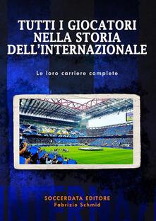 Tutti i giocatori nella storia dell'Internazionale. Le loro carriere complete - Fabrizio Schmid - copertina