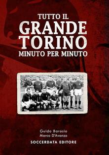 Tutto il grande Torino minuto per minuto - Guido Barosio,Marco D'Avanzo - copertina