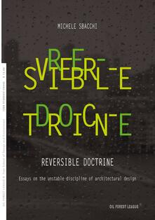 Reversible doctrine. Essays on the unstable discipline of architectural design - Michele Sbacchi - copertina