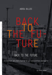 Back to the future. Architecture and urban planning for an (extra)ordinary metropolis - Andrea Bulleri - copertina