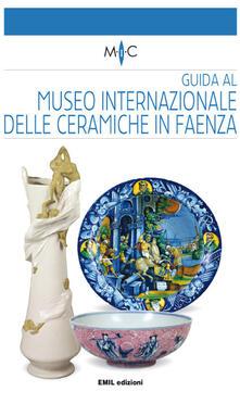 Guida al Museo internazionale delle ceramiche in Faenza - Claudia Casali,Valentina Mazzotti - copertina