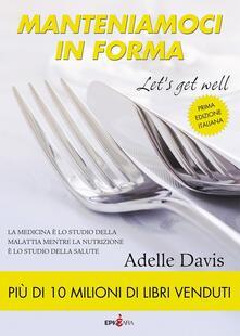 Manteniamoci in forma-Let's get well. Ediz. italiana - Adelle Davis - copertina