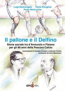 Il pallone e il Delfino. Storia sociale tra dAnnunzio e Flaiano per gli 80 anni della Pescara Calcio.pdf