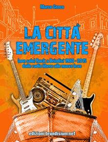 La città emergente. (non solo) Rock a Brindisi (1980-2015). Dalle radio libere alle nuove leve - Marco Greco - copertina