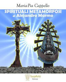 Spirituali metamorfosi di Alejandro Marmo. Ediz. illustrata - Maria Pia Cappello - copertina