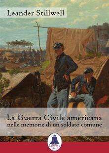 La Guerra Civile americana nelle memorie di un soldato comune - Amelia Chierici,Leander Stillwell - ebook